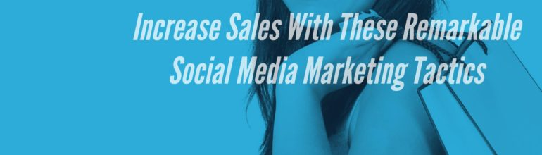 Increase Sales With These Remarkable Social Media Marketing Tactics