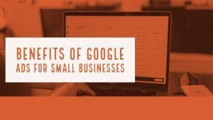 Benefits of Google Ads for Small Businesses